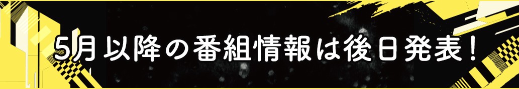 5月以降の番組情報は後日発表!